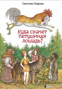 Светлана ЛАВРОВА. Куда скачет петушиная лошадь? — М.: КомпасГид, 2014.
