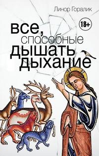 Линор ГОРАЛИК. Все, способные дышать дыхание. – М.: АСТ, 2019 (по факту – 2018).