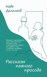 Надя ДЕЛАЛАНД. Рассказы пьяного просода. – М.: Эксмо, 2021 (по факту – 2020).